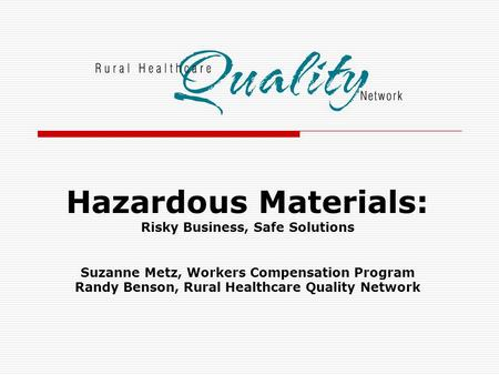 Hazardous Materials: Risky Business, Safe Solutions Suzanne Metz, Workers Compensation Program Randy Benson, Rural Healthcare Quality Network.