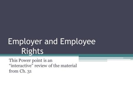 "Employer and Employee Rights This Power point is an ""interactive"" review of the material from Ch. 31."