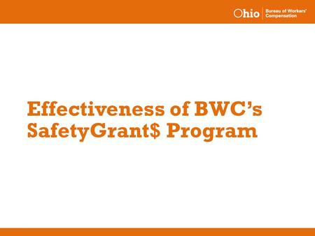 Effectiveness of BWC's SafetyGrant$ Program. July 1999 – June 2003 results o No claim required to complete an application until November 2001 o Employers.