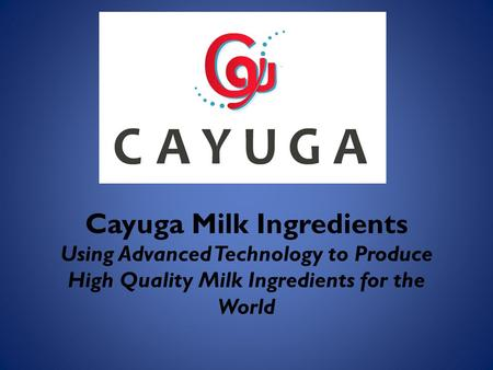 Cayuga Milk Ingredients Using Advanced Technology to Produce High Quality Milk Ingredients for the World.