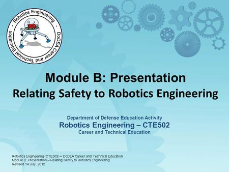 Module B: Presentation Relating Safety to Robotics Engineering Department of Defense Education Activity Robotics Engineering – CTE502 Career and Technical.