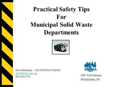 Practical Safety Tips For Municipal Solid Waste Departments David Biderman – EIA/NSWMA/WASTEC 202-364-3743 2007 Fall Summit Philadelphia,