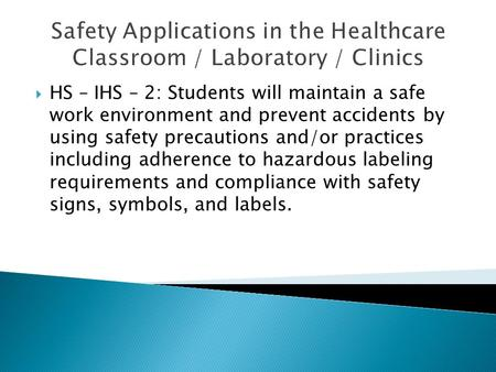 Safety Applications in the Healthcare Classroom / Laboratory / Clinics  HS – IHS – 2: Students will maintain a safe work environment and prevent accidents.
