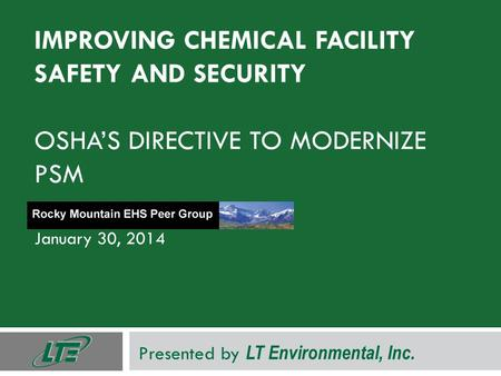 IMPROVING CHEMICAL FACILITY SAFETY AND SECURITY OSHA'S DIRECTIVE TO MODERNIZE PSM January 30, 2014 Presented by LT Environmental, Inc.