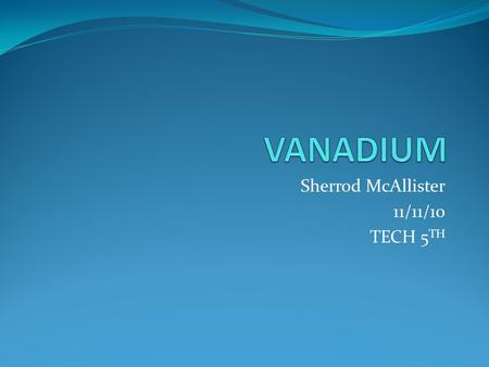 Sherrod McAllister 11/11/10 TECH 5 TH. element of vanadium Comprehensive data on the chemical element Vanadium is provided on this page; including scores.