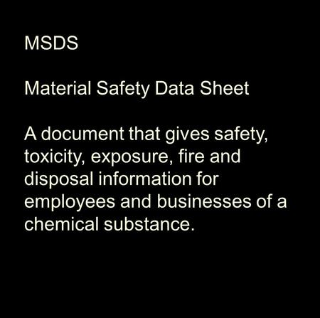 MSDS Material Safety Data Sheet A document that gives safety, toxicity, exposure, fire and disposal information for employees and businesses of a chemical.