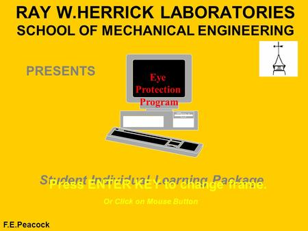 RAY W.HERRICK LABORATORIES SCHOOL OF MECHANICAL ENGINEERING F.E.Peacock Student Individual Learning Package Press ENTER KEY to change frame. Eye Protection.