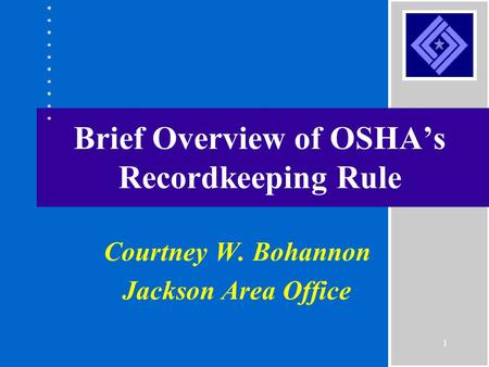1 Brief Overview of OSHA's Recordkeeping Rule Courtney W. Bohannon Jackson Area Office.