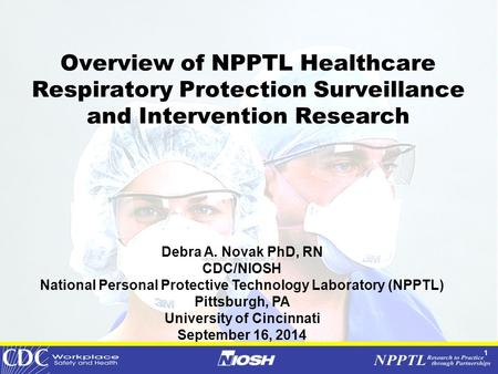 1 Overview of NPPTL Healthcare Respiratory Protection Surveillance and Intervention Research Debra <strong>A</strong>. Novak PhD, RN CDC/NIOSH National Personal Protective.