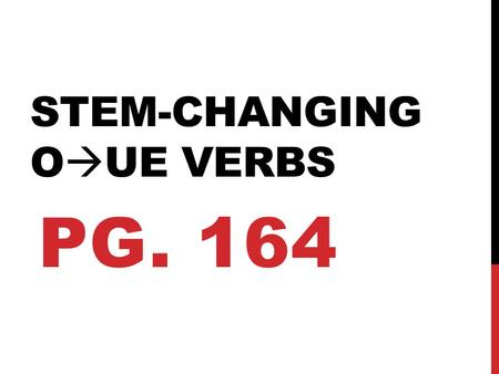 "STEM-CHANGING O  UE VERBS PG. 164. WHAT IS A STEM? ""stem"" A ""stem"" is the remainder of a verb after the –ar, -er, or –ir ending is dropped off. Ejemplo:"