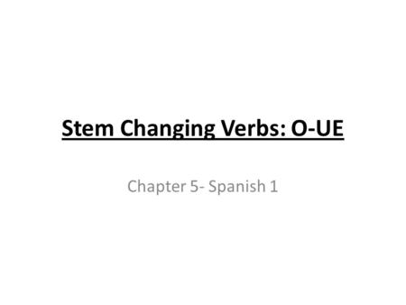 Stem Changing Verbs: O-UE Chapter 5- Spanish 1. Stem- Changing Verbs with vowel variations in their stems are called stem-changing verbs. You have already.