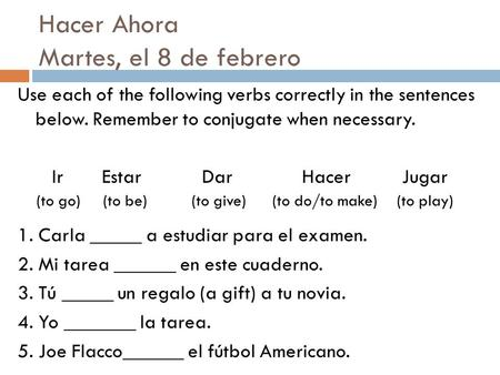 Hacer Ahora Martes, el 8 de febrero Use each of the following verbs correctly in the sentences below. Remember to conjugate when necessary. Ir Estar Dar.