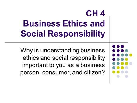 CH 4 Business Ethics and Social Responsibility Why is understanding business ethics and social responsibility important to you as a business person, consumer,