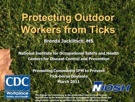 Protecting Outdoor Workers from Ticks Brenda Jacklitsch, MS National Institute for Occupational Safety and Health Centers for Disease Control and Prevention.