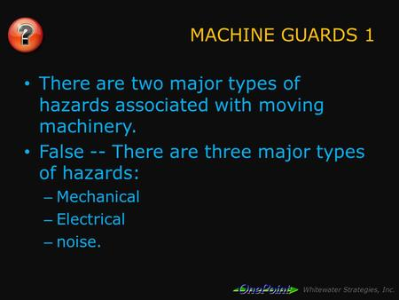 Whitewater Strategies, Inc. MACHINE GUARDS 1 There are two major types of hazards associated with moving machinery. False -- There are three major types.