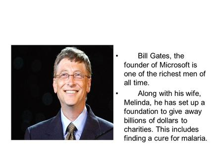 Bill Gates, the founder of Microsoft is one of the richest men of all time. Along with his wife, Melinda, he has set up a foundation to give away billions.