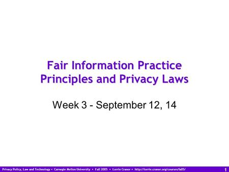 Privacy Policy, Law and Technology Carnegie Mellon University Fall 2005 Lorrie Cranor  1 Fair Information Practice.