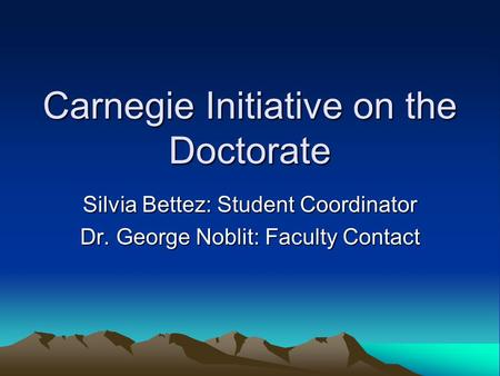 Carnegie Initiative on the Doctorate Silvia Bettez: Student Coordinator Dr. George Noblit: Faculty Contact.