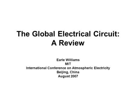 The Global Electrical Circuit: A Review Earle Williams MIT International Conference on Atmospheric Electricity Beijing, China August 2007.