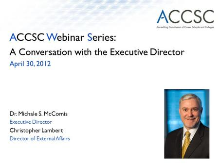 ACCSC Webinar Series: A Conversation with the Executive Director April 30, 2012 Dr. Michale S. McComis Executive Director Christopher Lambert Director.