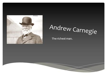 Andrew Carnegie The richest man.. Andrew is man who is well known because of his wealth and kindness. Andrew was born on the 25th November, 1835 in Dumfermline.