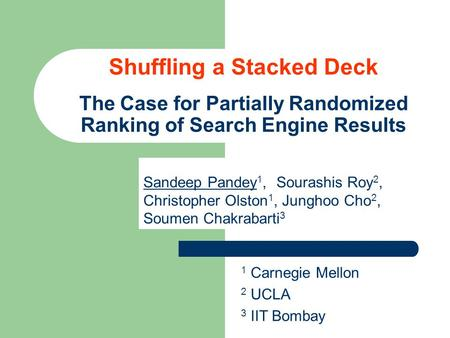 Sandeep Pandey 1, Sourashis Roy 2, Christopher Olston 1, Junghoo Cho 2, Soumen Chakrabarti 3 1 Carnegie Mellon 2 UCLA 3 IIT Bombay Shuffling a Stacked.