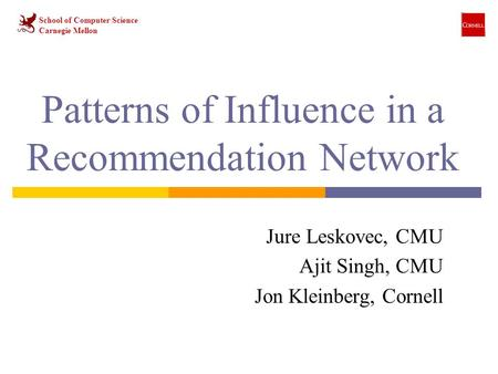 Patterns of Influence in a Recommendation Network Jure Leskovec, CMU Ajit Singh, CMU Jon Kleinberg, Cornell School of Computer Science Carnegie Mellon.