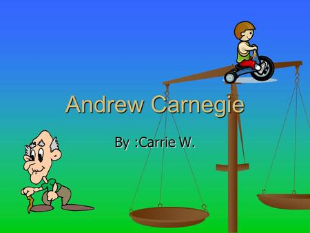 Andrew Carnegie By :Carrie W.. Table of Contents Where is he from?........................................#1 Where is he from?........................................#1.