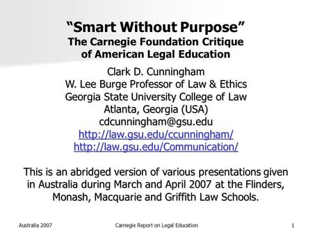 "Australia 2007Carnegie Report on Legal Education1 ""Smart Without Purpose"" The Carnegie Foundation Critique of American Legal Education Clark D. Cunningham."