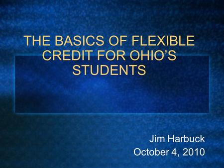 THE BASICS OF FLEXIBLE CREDIT FOR OHIO'S STUDENTS Jim Harbuck October 4, 2010.