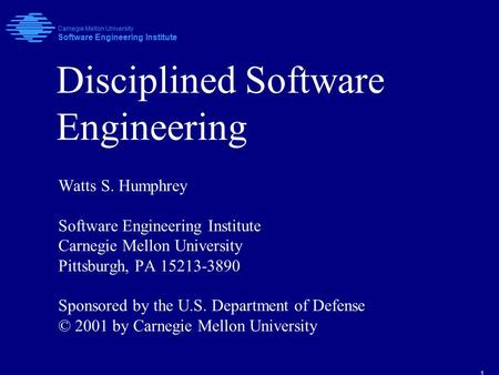 1 Disciplined Software Engineering Watts S. Humphrey Software Engineering Institute Carnegie Mellon University Pittsburgh, PA 15213-3890 Sponsored by the.