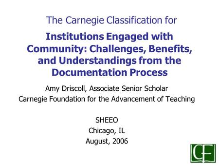 The Carnegie Classification for Institutions Engaged with Community: Challenges, Benefits, and Understandings from the Documentation Process Amy Driscoll,