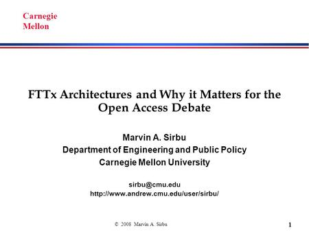 © 2008 Marvin A. Sirbu 1 Carnegie Mellon FTTx Architectures and Why it Matters for the Open Access Debate Marvin A. Sirbu Department of Engineering and.