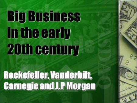 Big Business in the early 20th century Rockefeller, Vanderbilt, Carnegie and J.P Morgan.