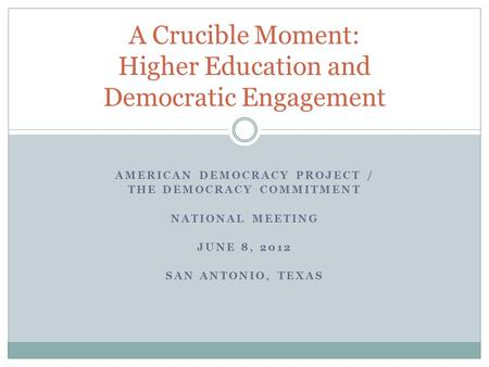 AMERICAN DEMOCRACY PROJECT / THE DEMOCRACY COMMITMENT NATIONAL MEETING JUNE 8, 2012 SAN ANTONIO, TEXAS A Crucible Moment: Higher Education and Democratic.
