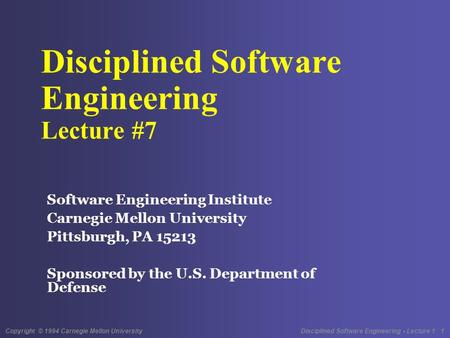 Copyright © 1994 Carnegie Mellon University Disciplined Software Engineering - Lecture 1 1 Disciplined Software Engineering Lecture #7 Software Engineering.