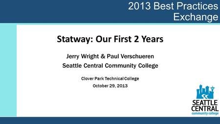 2013 Best Practices Exchange Statway: Our First 2 Years Jerry Wright & Paul Verschueren Seattle Central Community College Clover Park Technical College.