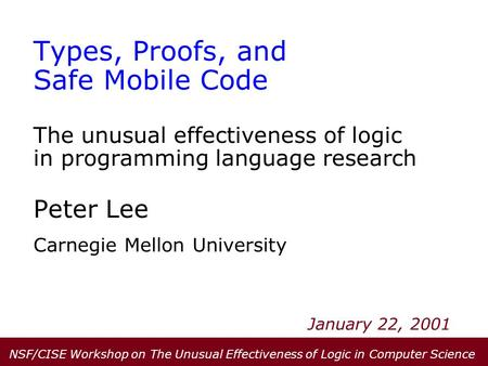 Types, Proofs, and Safe Mobile Code The unusual effectiveness of logic in programming language research Peter Lee Carnegie Mellon University January 22,
