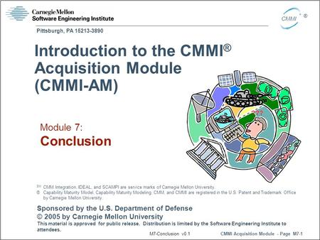 Pittsburgh, PA 15213-3890 CMMI Acquisition Module - Page M7-1 CMMI ® Sponsored by the U.S. Department of Defense © 2005 by Carnegie Mellon University This.