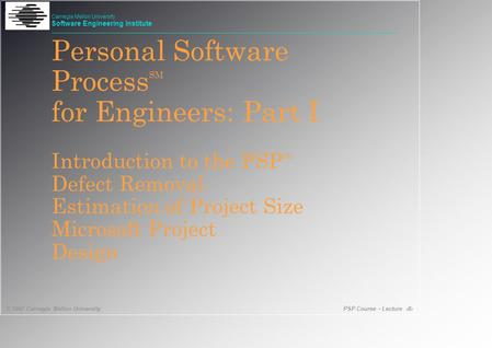 PSP Course - Lecture 1 © 1997 Carnegie Mellon University Carnegie Mellon University Software Engineering Institute Personal Software Process SM for Engineers: