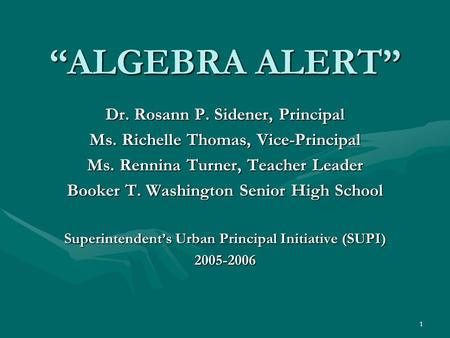 "1 ""ALGEBRA ALERT"" Dr. Rosann P. Sidener, Principal Ms. Richelle Thomas, Vice-Principal Ms. Rennina Turner, Teacher Leader Booker T. Washington Senior High."