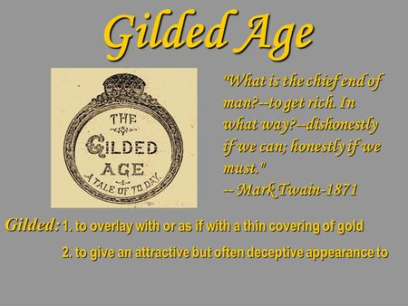 Gilded Age What is the chief end of man?--to get rich. In what way?--dishonestly if we can; honestly if we must. -- Mark Twain-1871 Gilded: 1. to overlay.