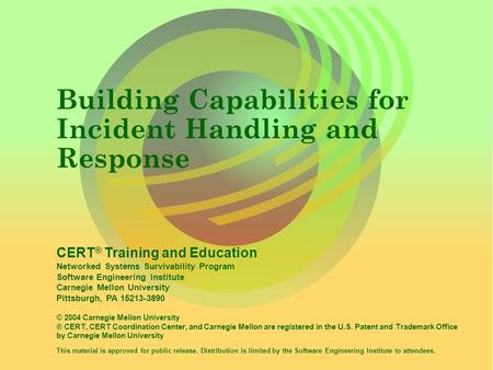 CERT ® Training and Education Networked Systems Survivability Program Software Engineering Institute Carnegie Mellon University Pittsburgh, PA 15213-3890.