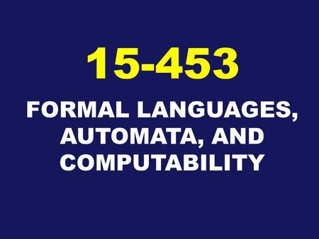FORMAL LANGUAGES, AUTOMATA, AND COMPUTABILITY 15-453.