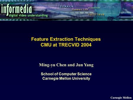Ming-yu Chen and Jun Yang School of Computer Science Carnegie Mellon University Carnegie Mellon Feature Extraction Techniques CMU at TRECVID 2004.