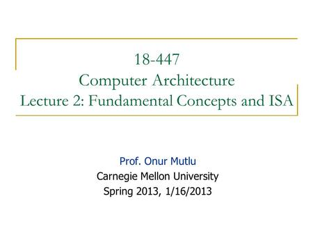 18-447 Computer Architecture Lecture 2: Fundamental Concepts and ISA Prof. Onur Mutlu Carnegie Mellon University Spring 2013, 1/16/2013.