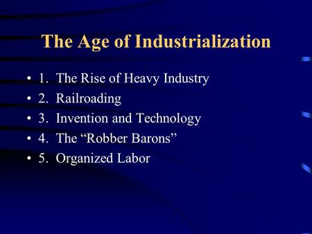 "The Age of Industrialization 1. The Rise of Heavy Industry 2. Railroading 3. Invention and Technology 4. The ""Robber Barons"" 5. Organized Labor."
