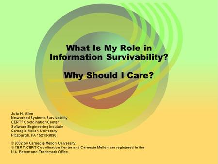 What Is My Role in Information Survivability? Why Should I Care? Julia H. Allen Networked Systems Survivability CERT ® Coordination Center Software Engineering.