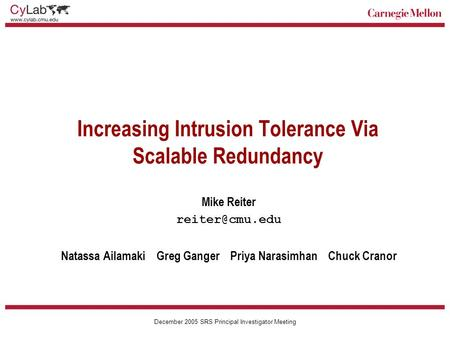 Carnegie Mellon December 2005 SRS Principal Investigator Meeting Increasing Intrusion Tolerance Via Scalable Redundancy Mike Reiter Natassa.