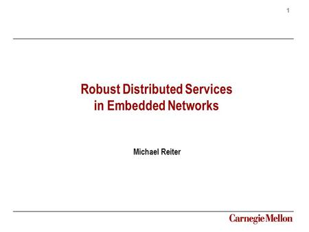 1 Carnegie Mellon Robust Distributed Services in Embedded Networks Michael Reiter.
